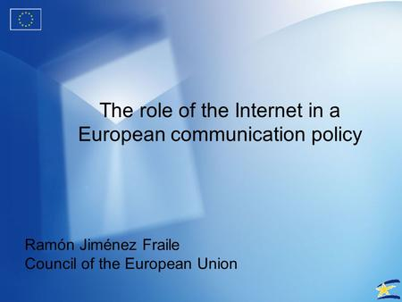 The role of the Internet in a European communication policy Ramón Jiménez Fraile Council of the European Union.