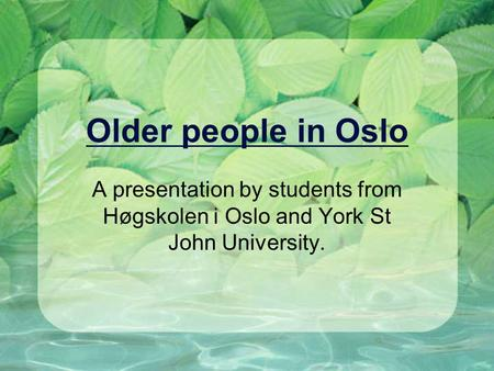 Older people in Oslo A presentation by students from Høgskolen i Oslo and York St John University.