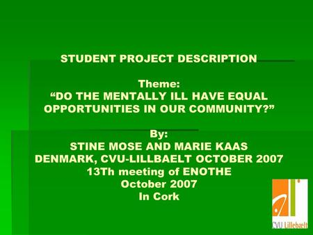 STUDENT PROJECT DESCRIPTION Theme: DO THE MENTALLY ILL HAVE EQUAL OPPORTUNITIES IN OUR COMMUNITY? By: STINE MOSE AND MARIE KAAS DENMARK, CVU-LILLBAELT.
