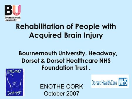 Rehabilitation of People with Acquired Brain Injury Bournemouth University, Headway, Dorset & Dorset Healthcare NHS Foundation Trust. ENOTHE CORK October.