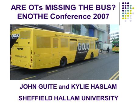 ARE OTs MISSING THE BUS? ENOTHE Conference 2007 JOHN GUITE and KYLIE HASLAM SHEFFIELD HALLAM UNIVERSITY.