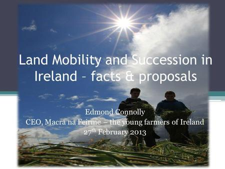 Land Mobility and Succession in Ireland – facts & proposals Edmond Connolly CEO, Macra na Feirme – the young farmers of Ireland 27 th February 2013.