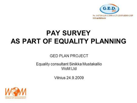 PAY SURVEY AS PART OF EQUALITY PLANNING GED PLAN PROJECT Equality consultant Sinikka Mustakallio WoM Ltd Vilnius 24.9.2009 No. 142718-LLP-1-2008-1-LT-LEONARDO-LMP.