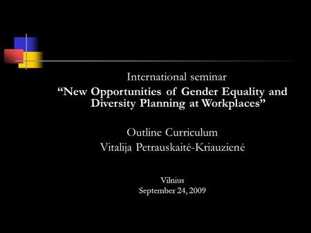 International seminar New Opportunities of Gender Equality and Diversity Planning at Workplaces Outline Curriculum Vitalija Petrauskaitė-Kriauzienė Vilnius.