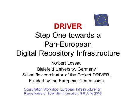 DRIVER Step One towards a Pan-European Digital Repository Infrastructure Norbert Lossau Bielefeld University, Germany Scientific coordinator of the Project.