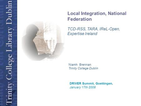 Open Access Niamh Brennan Trinity College Dublin DRIVER Summit, Goettingen, January 17th 2008 Local Integration, National Federation TCD-RSS, TARA, IReL-Open,