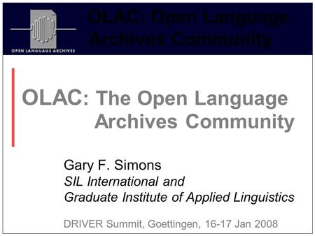 OLAC: Open Language Archives Community OLAC : The Open Language Archives Community Gary F. Simons SIL International and Graduate Institute of Applied Linguistics.