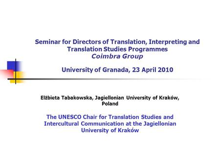 Seminar for Directors of Translation, Interpreting and Translation Studies Programmes Coimbra Group University of Granada, 23 April 2010 Elżbieta Tabakowska,