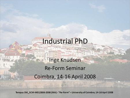 Industrial PhD Inge Knudsen Re-Form Seminar Coimbra, 14-16 April 2008 Tempus SM_SCM-M012B06-2006 (MA) - Re-Form – University of Coimbra, 14-16 April 2008.