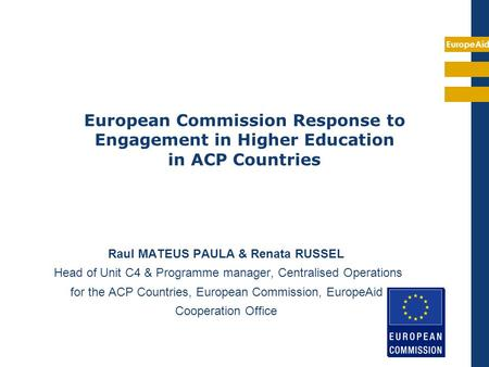 EuropeAid Raul MATEUS PAULA & Renata RUSSEL Head of Unit C4 & Programme manager, Centralised Operations for the ACP Countries, European Commission, EuropeAid.