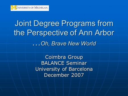 Joint Degree Programs from the Perspective of Ann Arbor … Oh, Brave New World Coimbra Group BALANCE Seminar University of Barcelona December 2007.