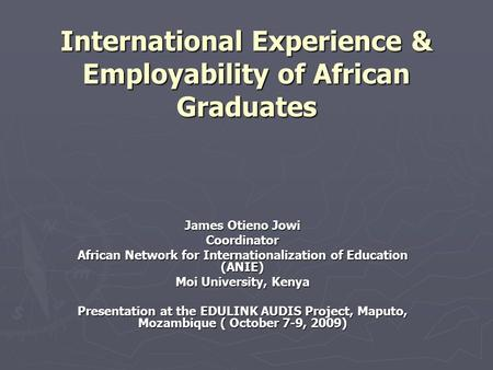 International Experience & Employability of African Graduates James Otieno Jowi Coordinator African Network for Internationalization of Education (ANIE)