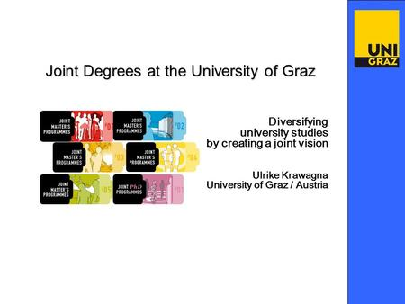 Diversifying university studies by creating a joint vision Ulrike Krawagna University of Graz / Austria Joint Degrees at the University of Graz.