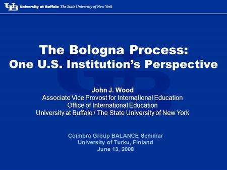 The Bologna Process: One U.S. Institutions Perspective Coimbra Group BALANCE Seminar University of Turku, Finland June 13, 2008 John J. Wood Associate.