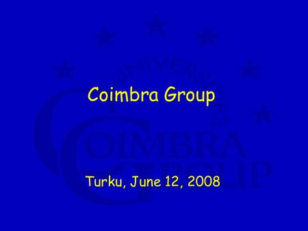 Coimbra Group Turku, June 12, 2008. Coimbra Group a network of 38 European universities with typical profile 4 characteristics: high quality research.