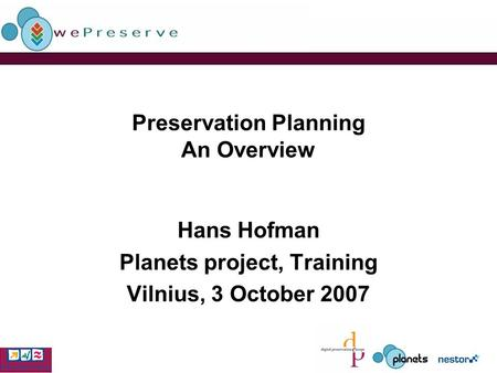 Preservation Planning An Overview Hans Hofman Planets project, Training Vilnius, 3 October 2007.