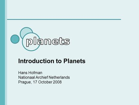 Introduction to Planets Hans Hofman Nationaal Archief Netherlands Prague, 17 October 2008.