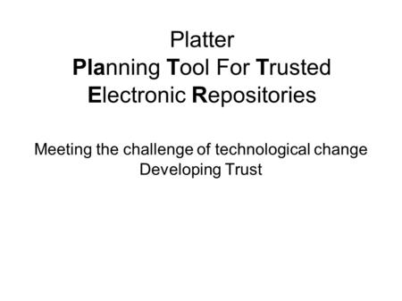 Platter Planning Tool For Trusted Electronic Repositories Meeting the challenge of technological change Developing Trust.