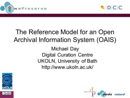 The Reference Model for an Open Archival Information System (OAIS) Michael Day Digital Curation Centre UKOLN, University of Bath