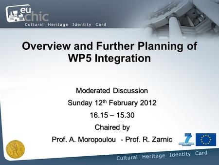 Overview and Further Planning of WP5 Integration Moderated Discussion Sunday 12 th February 2012 16.15 – 15.30 Chaired by Prof. A. Moropoulou - Prof. R.