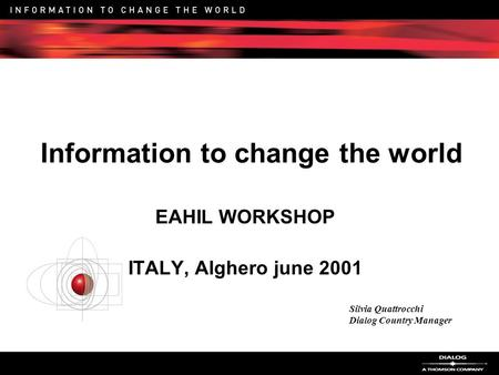 Information to change the world EAHIL WORKSHOP ITALY, Alghero june 2001 Silvia Quattrocchi Dialog Country Manager.