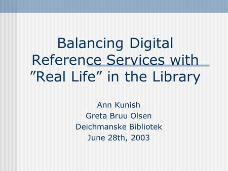 Balancing Digital Reference Services with Real Life in the Library Ann Kunish Greta Bruu Olsen Deichmanske Bibliotek June 28th, 2003.