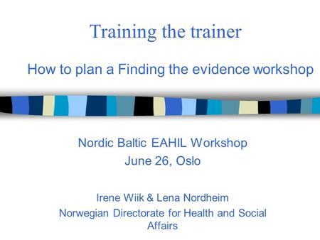 Training the trainer Nordic Baltic EAHIL Workshop June 26, Oslo Irene Wiik & Lena Nordheim Norwegian Directorate for Health and Social Affairs How to plan.