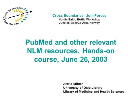 PubMed and other relevant NLM resources. Hands-on course, June 26, 2003 Astrid Müller University of Oslo Library Library of Medicine and Health Sciences.
