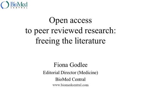 Open access to peer reviewed research: freeing the literature Fiona Godlee Editorial Director (Medicine) BioMed Central www.biomedcentral.com.