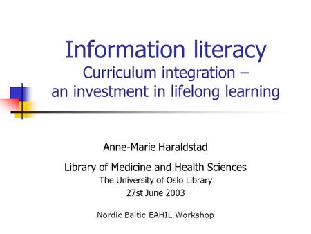 Information literacy Curriculum integration – an investment in lifelong learning Anne-Marie Haraldstad Library of Medicine and Health Sciences The University.