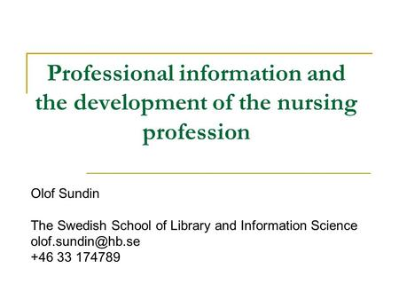 Professional information and the development of the nursing profession Olof Sundin The Swedish School of Library and Information Science