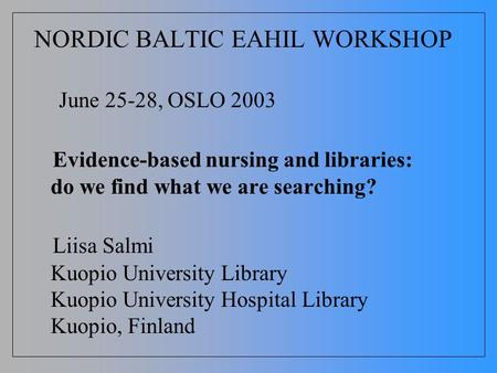 NORDIC BALTIC EAHIL WORKSHOP June 25-28, OSLO 2003 Evidence-based nursing and libraries: do we find what we are searching? Liisa Salmi Kuopio University.