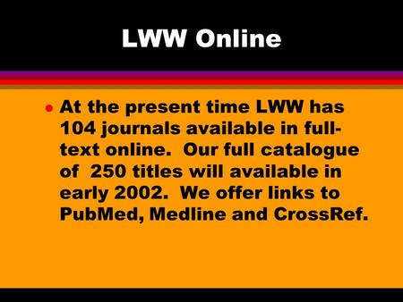 LWW Online l At the present time LWW has 104 journals available in full- text online. Our full catalogue of 250 titles will available in early 2002. We.