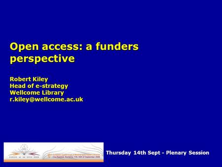 Open access: a funders perspective Robert Kiley Head of e-strategy Wellcome Library Thursday 14th Sept - Plenary Session.