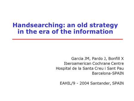 Handsearching: an old strategy in the era of the information Garcia JM, Pardo J, Bonfill X Iberoamerican Cochrane Centre Hospital de la Santa Creu i Sant.