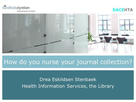 How do you nurse your journal collection? Drea Eskildsen Stenbaek Health Information Services, the Library DACEHTA.