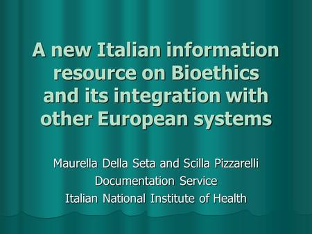 A new Italian information resource on Bioethics and its integration with other European systems Maurella Della Seta and Scilla Pizzarelli Documentation.