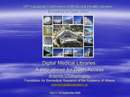 Cluj 11-16 September 2006 Digital Medical Libraries: A step ahead for Open Access Artemis Chaleplioglou Foundation for Biomedical Research of the Academy.