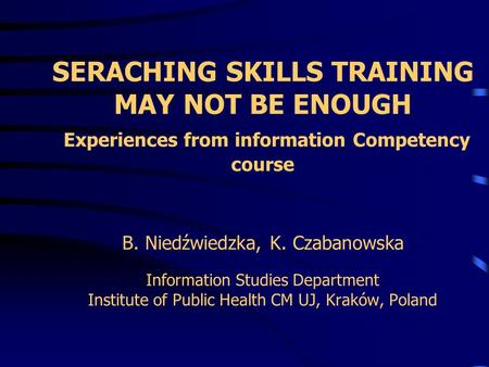 SERACHING SKILLS TRAINING MAY NOT BE ENOUGH Experiences from information Competency course B. Niedźwiedzka, K. Czabanowska Information Studies Department.