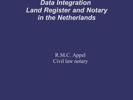 Data Integration Land Register and Notary in the Netherlands R.M.C. Appel Civil law notary.