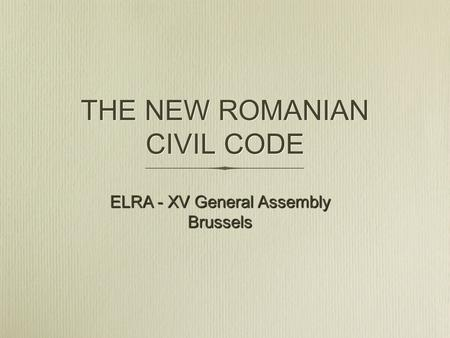 THE NEW ROMANIAN CIVIL CODE ELRA - XV General Assembly Brussels.