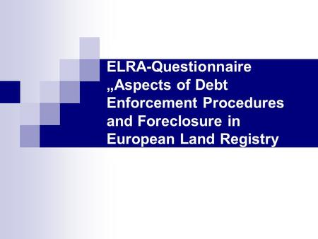Summary about the ELRA-Questionnaire Aspects of Debt Enforcement Procedures and Foreclosure in European Land Registry Matters.