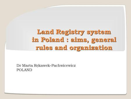 Land Registry system in Poland : aims, general rules and organization Dr Marta Rękawek-Pachwicewicz POLAND.