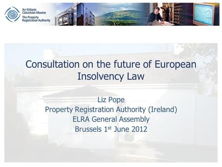 Consultation on the future of European Insolvency Law Liz Pope Property Registration Authority (Ireland) ELRA General Assembly Brussels 1 st June 2012.