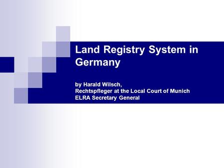 Land Registry System in Germany by Harald Wilsch, Rechtspfleger at the Local Court of Munich ELRA Secretary General.