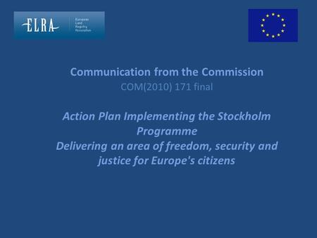 Communication from the Commission COM(2010) 171 final Action Plan Implementing the Stockholm Programme Delivering an area of freedom, security and justice.