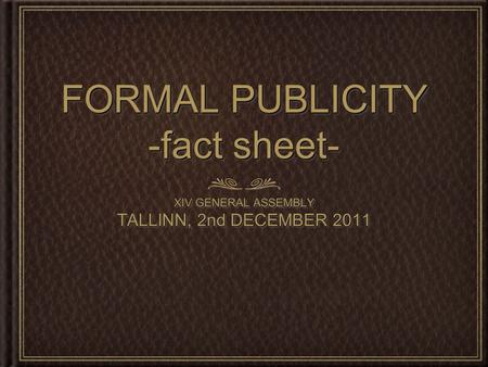 FORMAL PUBLICITY -fact sheet- XIV GENERAL ASSEMBLY TALLINN, 2nd DECEMBER 2011 XIV GENERAL ASSEMBLY TALLINN, 2nd DECEMBER 2011.