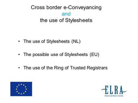 Cross border e-Conveyancing and the use of Stylesheets The use of Stylesheets (NL) The possible use of Stylesheets (EU) The use of the Ring of Trusted.