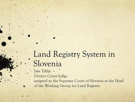 Land Registry System in Slovenia Jaša Trklja District Court Judge assigned to the Supreme Court of Slovenia as the Head of the Working Group for Land Registry.