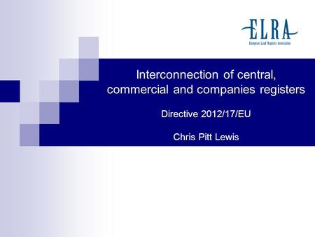 Interconnection of central, commercial and companies registers Directive 2012/17/EU Chris Pitt Lewis.